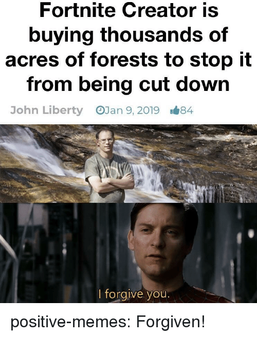 Memes, Tumblr, and Blog: Fortnite Creator is  buying thousands of  acres of forests to stop it  from being cut down  OJan 9, 2019  John Liberty  1#84  lforgive you positive-memes:  Forgiven!