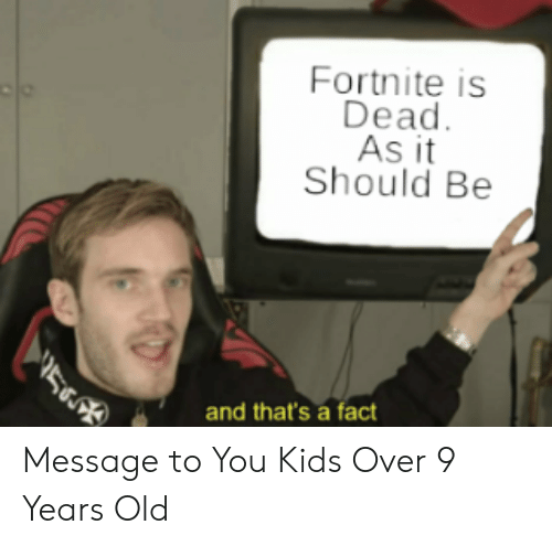Kids, Old, and You: Fortnite is  Dead  As it  Should Be  5  and that's a fact Message to You Kids Over 9 Years Old
