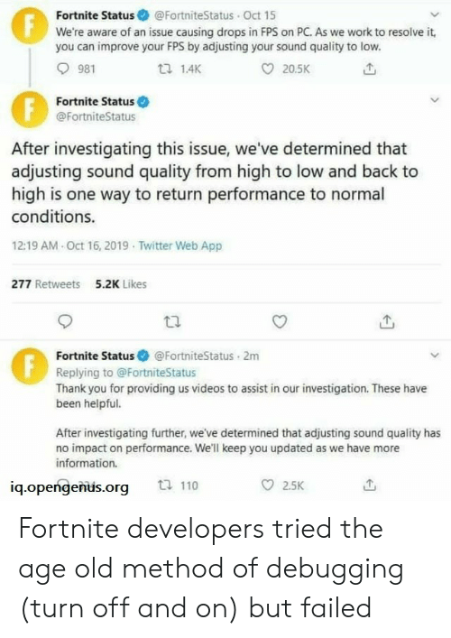 one way: Fortnite Status @FortniteStatus Oct 15  We're aware of an issue causing drops in FPS on PC. As we work to resolve it,  you can improve your FPS by adjusting your sound quality to low.  F  981  1.4K  20.5K  Fortnite Status  @FortniteStatus  After investigating this issue, we've determined that  adjusting sound quality from high to low and back to  high is one way to return performance to normal  conditions.  12:19 AM Oct 16, 2019 Twitter Web App  277 Retweets  5.2K Likes  Fortnite Status  @FortniteStatus 2m  Replying to @FortniteStatus  Thank you for providing us videos to assist in our investigation. These have  been helpful.  After investigating further, we've determined that adjusting sound quality has  no impact on performance. We'll keep you updated as we have more  information.  ti 110  2.5K  iq.opengenus.org  FE Fortnite developers tried the age old method of debugging (turn off and on) but failed