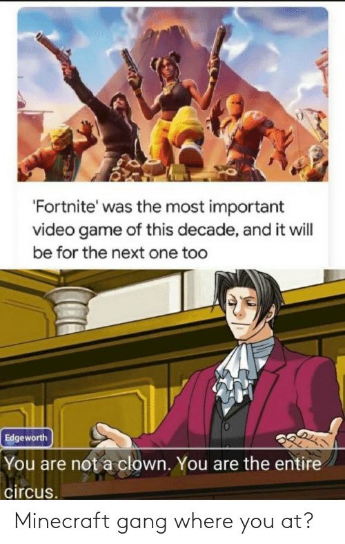 Are Not: 'Fortnite' was the most important  video game of this decade, and it will  be for the next one too  Edgeworth  You are not a clown. You are the entire  circus. Minecraft gang where you at?