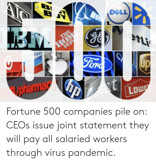 pile on: Fortune 500 companies pile on: CEOs issue joint statement they will pay all salaried workers through virus pandemic.