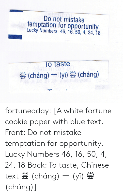 mistake: fortuneaday:  [A white fortune cookie paper with blue text. Front: Do not mistake temptation for opportunity. Lucky Numbers 46, 16, 50, 4, 24, 18 Back: To taste, Chinese text 尝 (cháng) 一 (yī) 尝 (cháng)]