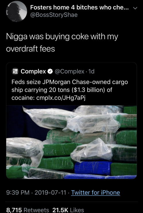 Cocaine: Fosters home 4 bitches who che...  @BossStoryShae  Nigga was buying coke with my  overdraft fees  COM  FComplex @Complex 1d  Feds seize JPMorgan Chase-owned cargo  ship carrying 20 tons ($1.3 billion) of  cocaine: cmplx.co/JHg7aPj  9:39 PM 2019-07-11 Twitter for iPhone  8,715 Retweets 21.5K Likes