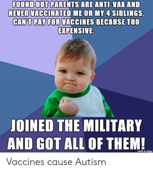 All Of Them: FOUND OUT PARENTS ARE ANTI-VAX AND  NEVER VACCINATED ME OR MY 4 SIBLINGS,  CAN'T PAY FOR VACCINES BECAUSE TOO  EXPENSIVE.  JOINED THE MILITARY  AND GOT ALL OF THEM!  made on imgur Vaccines cause Autism