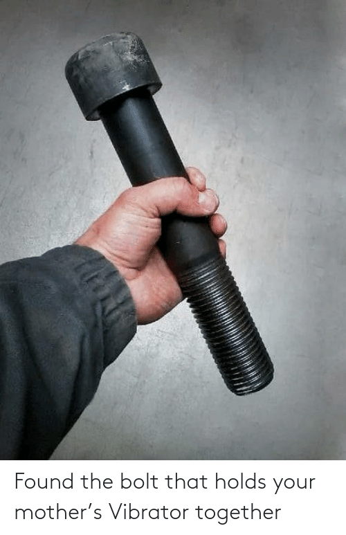 Found: Found the bolt that holds your mother's Vibrator together