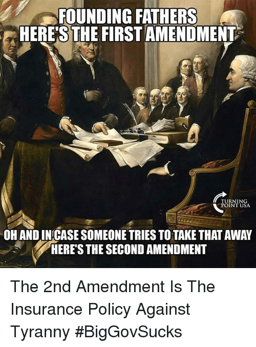 First Amendment: FOUNDING FATHERS  HERE'S THE FIRST AMENDMENT  TURNING  POINT USA  OH AND IN CASE SOMEONE TRIES TO TAKE THAT AWAY  HERE'S THE SECOND AMENDMENT The 2nd Amendment Is The Insurance Policy Against Tyranny #BigGovSucks