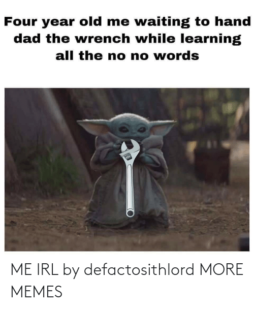Dad, Dank, and Memes: Four year old me waiting to hand  dad the wrench while learning  all the no no words  1N  whle ME IRL by defactosithlord MORE MEMES