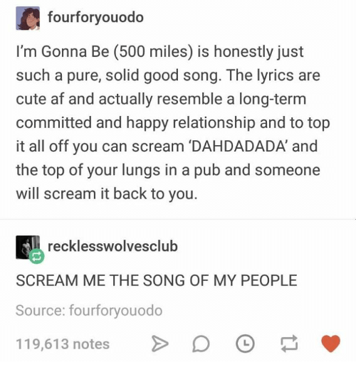 Af, Cute, and Scream: fourforyouodo  I'm Gonna Be (500 miles) is honestly just  such a pure, solid good song. The lyrics are  cute af and actually resemble a long-term  committed and happy relationship and to top  it all off you can scream 'DAHDADADA' and  the top of your lungs in a pub and someone  will scream it back to you.  recklesswolvesclub  SCREAM ME THE SONG OF MY PEOPLE  Source: fourforyouodo  119,61 3 notes >