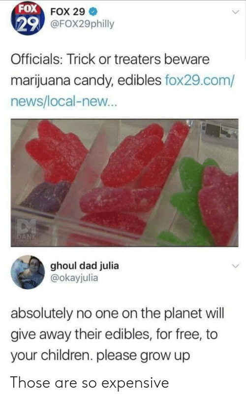 Candy, Children, and Dad: FOX FOX 29  29 @FOX29philly  Officials: Trick or treaters beware  marijuana candy, edibles fox29.com/  news/local-new...  DANK  ACALSOLO  ghoul dad julia  @okayjulia  absolutely no one on the planet will  give away their edibles, for free, to  your children. please grow up Those are so expensive