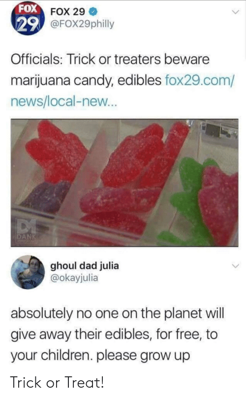 Candy, Children, and Dad: FOX FOX 29  29 @FOX29philly  Officials: Trick or treaters beware  marijuana candy, edibles fox29.com/  news/local-new...  DANK  ghoul dad julia  @okayjulia  absolutely no one on the planet will  give away their edibles, for free, to  your children. please grow up Trick or Treat!