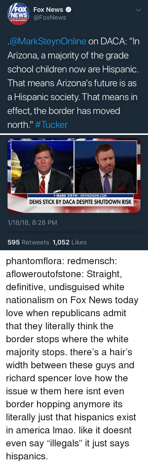 """Foxnews: FOX Fox News  NEWS @FoxNews  channel  @MarkSteynOnline on DACA: """"In  Arizona, a majority of the grade  school children now are Hispanic.  That means Arizona's future is as  a Hispanic society. That means in  effect, the border has moved  north."""" #Tucker   TOT  it  MARK STEYN I STEYNONLINE.COM  DEMS STICK BY DACA DESPITE SHUTDOWN RISK  1/18/18, 8:28 PM  595 Retweets 1,052 Likes phantomflora: redmensch:  afloweroutofstone: Straight, definitive, undisguised white nationalism on Fox News today love when republicans admit that they literally think the border stops where the white majority stops. there's a hair's width between these guys and richard spencer   love how the issue w them here isnt even border hopping anymore its literally just that hispanics exist in america lmao. like it doesnt even say """"illegals"""" it just says hispanics."""