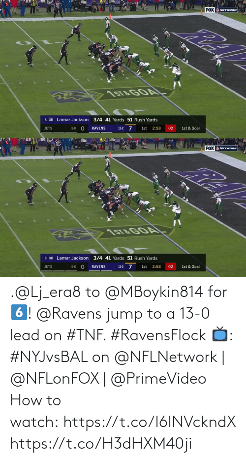 Ravens: FOX NETWORK  1ST&GOA  8 QB Lamar Jackson 3/4 41 Yards 51 Rush Yards  11-2 7  RAVENS  1st  2:58  02  JETS  5-8  1st & Goal   FOX NETWORK  1ST&GOA  8 QB Lamar Jackson 3/4 41 Yards 51 Rush Yards  JETS  2:58  1st & Goal  5-8  RAVENS  1st  02  11-2 .@Lj_era8 to @MBoykin814 for 6️⃣!  @Ravens jump to a 13-0 lead on #TNF. #RavensFlock  📺: #NYJvsBAL on @NFLNetwork | @NFLonFOX | @PrimeVideo How to watch: https://t.co/I6INVckndX https://t.co/H3dHXM40ji