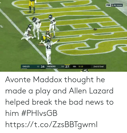 allen: FOX  NETWORN  42  3-0 27  1-2 34 PACKERS  9:19  EAGLES  4th  2nd & Goal Avonte Maddox thought he made a play and Allen Lazard helped break the bad news to him #PHIvsGB https://t.co/ZzsBBTgwmI