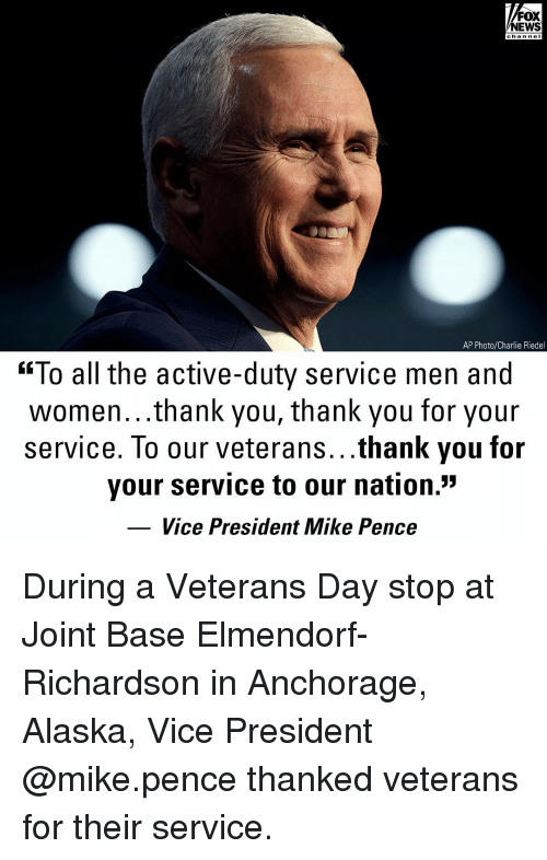 """mike pence: FOX  NEWS  chan neI  AP Photo/Charlie Riedel  """"To all the active-duty service men and  women...thank you, thank you for your  service. To our veterans...thank you for  your service to our nation.""""  Vice President Mike Pence During a Veterans Day stop at Joint Base Elmendorf-Richardson in Anchorage, Alaska, Vice President @mike.pence thanked veterans for their service."""