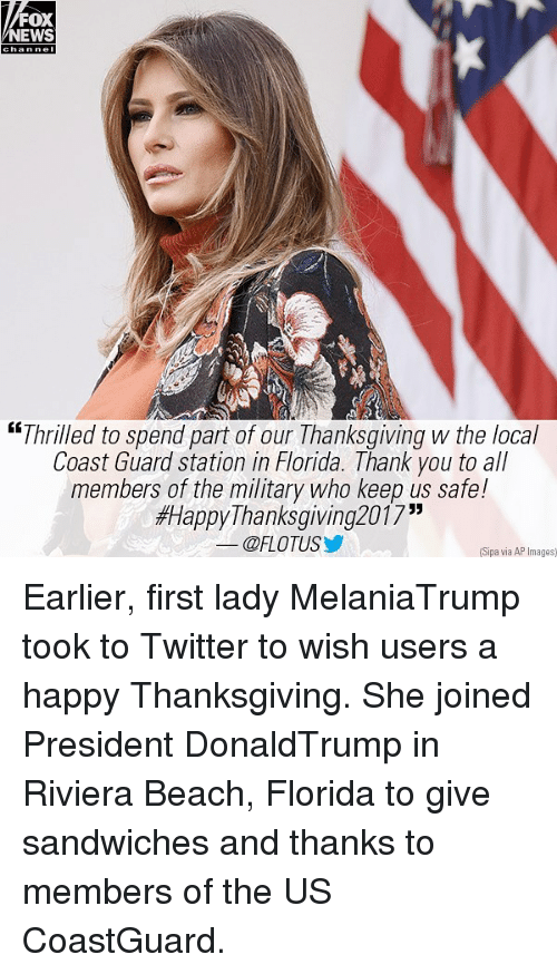 "Memes, News, and Thanksgiving: FOX  NEWS  chan nel  ""Thrilled to spend part of our Thanksgiving the local  Coast Guard station in Florida. Thank you to all  members of the military who keep us safe!  #HappyThanksgiving2017""  @FLOTUSゾ  Sipa via AP Images Earlier, first lady MelaniaTrump took to Twitter to wish users a happy Thanksgiving. She joined President DonaldTrump in Riviera Beach, Florida to give sandwiches and thanks to members of the US CoastGuard."