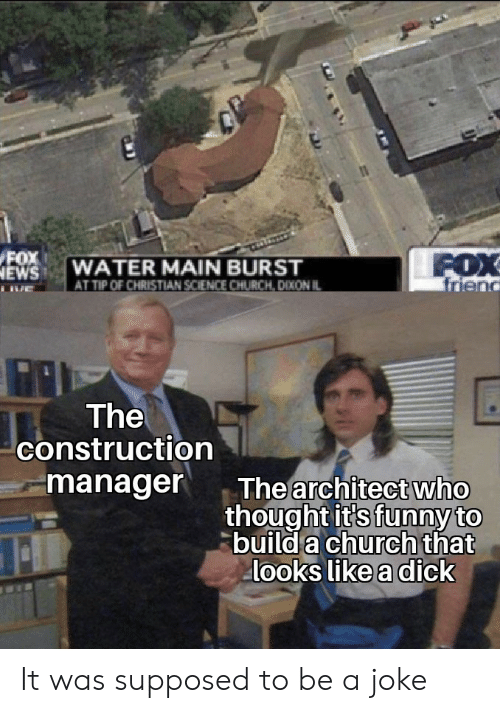 Church, Funny, and News: FOX  NEWS  FOX  friend  WATER MAIN BURST  AT TIP OF CHRISTIAN SCIENCE CHURCH, DIXON IL  The  construction  manager  The architect who  thought it's funny to  build a church that  looks like a dick It was supposed to be a joke