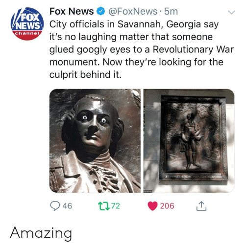 Foxnews: FOX  NEWS  Fox News@FoxNews 5m  City officials in Savannah, Georgia say  channo t's no laughing matter that someone  glued googly eyes to a Revolutionary War  monument. Now they're looking for the  culprit behind it. Amazing