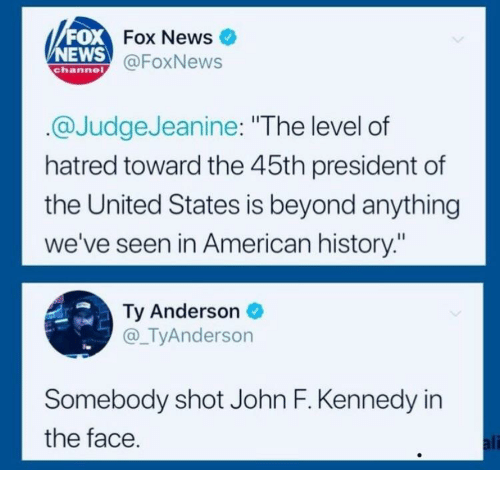 """Foxnews: FOX  NEWS  Fox News  @FoxNews  channe  @JudgeJeanine: """"The level of  hatred toward the 45th president of  the United States is beyond anything  we've seen in American history:""""  Ty Anderson  @_TyAnderson  Somebody shot John F. Kennedy in  the face  ali"""