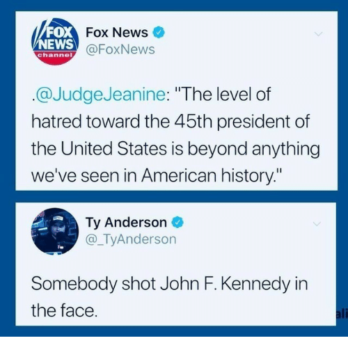 """Foxnews: FOX  NEWS  Fox News  @FoxNews  channel  @JudgeJeanine: """"The level of  hatred toward the 45th president of  the United States is beyond anything  we've seen in American history.""""  Ty Anderson  @_TyAnderson  Somebody shot John F. Kennedy in  the face  ali"""