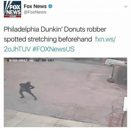 Foxnews: FOX  NEWS  Fox News  @FoxNews  com  Philadelphia Dunkin' Donuts robber  spotted stretching beforehand fxn.ws/  20JhTUV #FOXNewsUS  4-22-2017 06:52:5  (S)