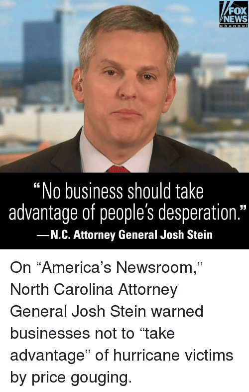 "Desperation: FOX  NEWS  ""No business should take  advantage of people's desperation.""  N.C. Attorney General Josh Stein On ""America's Newsroom,"" North Carolina Attorney General Josh Stein warned businesses not to ""take advantage"" of hurricane victims by price gouging."