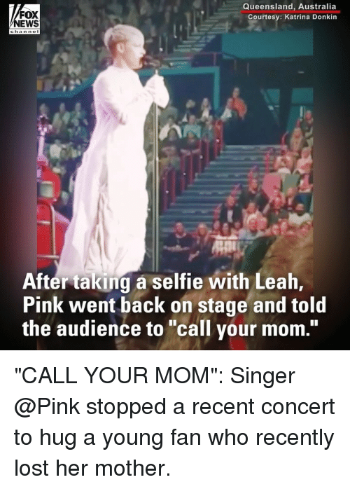 "katrina: FOX  NEWS  Queensland, Australia  Courtesy: Katrina Donkin  After taking a selfie with Leah,  Pink went back on stage and told  the audience to ""call your mom."" ""CALL YOUR MOM"": Singer @Pink stopped a recent concert to hug a young fan who recently lost her mother."