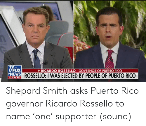 ricardo: FOX  NEWS ROSSELLÓ: I WAS ELECTED BY PEOPLE OF PUERTO RICO  RICARDO ROSSELLO I GOVERNOR OF PUERTO RICO  LIVE Shepard Smith asks Puerto Rico governor Ricardo Rossello to name 'one' supporter (sound)