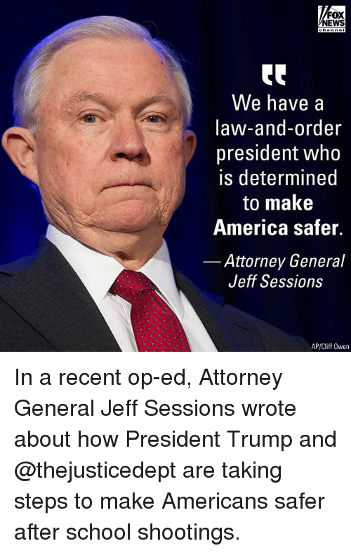 attorney general: FOX  NEWS  tC  We have a  law-and-order  president who  is determined  to make  America safer.  Attorney General  Jeff Sessions  AP/Cliff Owen In a recent op-ed, Attorney General Jeff Sessions wrote about how President Trump and @thejusticedept are taking steps to make Americans safer after school shootings.