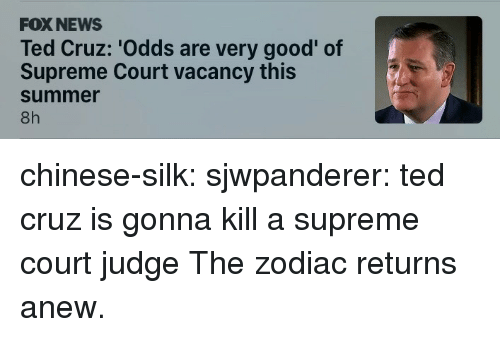 Ted Cruz: FOX NEWS  Ted Cruz: 'Odds are very good' of  Supreme Court vacancy this  summer  8h chinese-silk:  sjwpanderer:  ted cruz is gonna kill a supreme court judge  The zodiac returns anew.