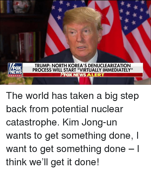 "Kim Jong-Un, News, and Taken: FOX  NEWS  TRUMP: NORTH KOREA'S DENUCLEARIZATION  PROCESS WILL START ""VIRTUALLY IMMEDIATELY""  FOX NEWS ALERT  channel The world has taken a big step back from potential nuclear catastrophe. Kim Jong-un wants to get something done, I want to get something done – I think we'll get it done!"