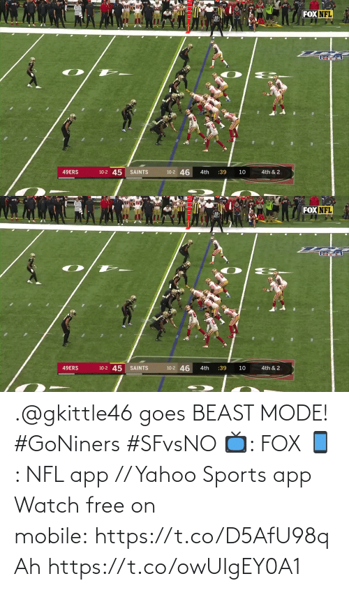 San Francisco 49ers, Memes, and Nfl: FOX NFL  10-2 45  10-2 46  49ERS  SAINTS  :39  4th  10  4th & 2   FOX NFL  10-2 46  10-2 45 SAINTS  49ERS  4th & 2  4th  :39  10 .@gkittle46 goes BEAST MODE! #GoNiners #SFvsNO  📺: FOX 📱: NFL app // Yahoo Sports app Watch free on mobile:https://t.co/D5AfU98qAh https://t.co/owUIgEY0A1