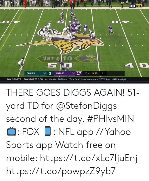 """Philadelphia Eagles, Memes, and Nfl: FOX NFL  1ST&10  5  4 0  3-2 17  3-2 3  EAGLES  VIKINGS  2nd  9:39  11  FOXSPORTS.COM es, Madden 2020 and """"Scarface"""" have in common? FOX Sports NFL Analyst  FOX SPORTS THERE GOES DIGGS AGAIN!  51-yard TD for @StefonDiggs' second of the day. #PHIvsMIN  📺: FOX 📱: NFL app // Yahoo Sports app Watch free on mobile: https://t.co/xLc7ljuEnj https://t.co/powpzZ9yb7"""