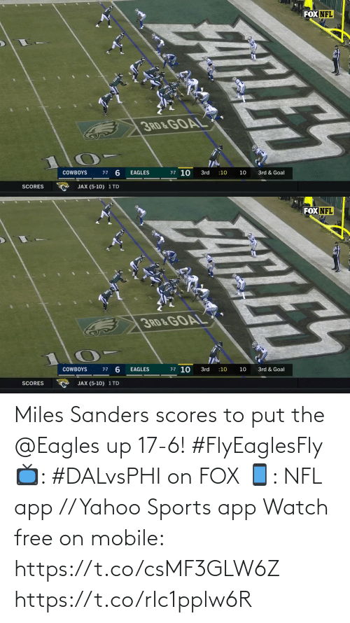 Sanders: FOX NFL  3RD & GOAL  7-7 10  3rd & Goal  COWBOYS  3rd  :10  10  7-7  EAGLES  SCORES  JAX (5-10) 1 TD  FATLES   FOX NFL  3RD&GOAL  7-7 10  7-7 6  COWBOYS  EAGLES  3rd  3rd & Goal  :10  10  JAX (5-10) 1 TD  SCORES  ELE Miles Sanders scores to put the @Eagles up 17-6! #FlyEaglesFly  📺: #DALvsPHI on FOX 📱: NFL app // Yahoo Sports app Watch free on mobile: https://t.co/csMF3GLW6Z https://t.co/rIc1pplw6R