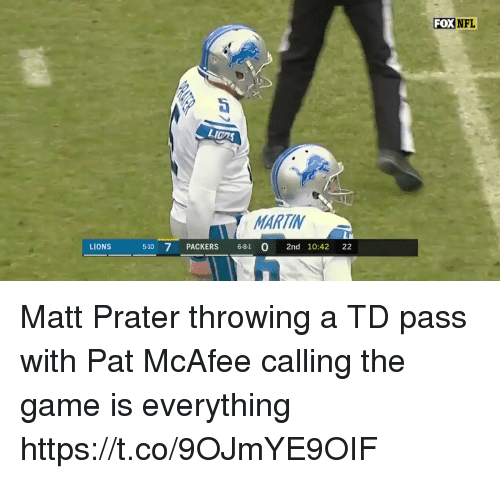 Martin, Nfl, and The Game: FOX  NFL  Dt  LI0AS  MARTIN  LIONS  510 7 PACKERS 681 O 2nd 10:42 22 Matt Prater throwing a TD pass with Pat McAfee calling the game is everything   https://t.co/9OJmYE9OIF
