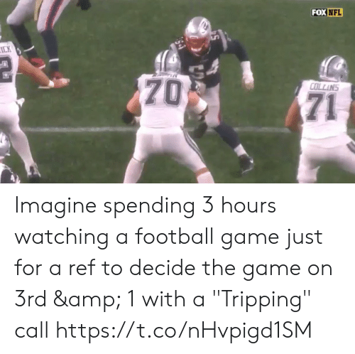 """Decide: FOX NFL  ICK  70  COLLINS  71 Imagine spending 3 hours watching a football game just for a ref to decide the game on 3rd & 1 with a  """"Tripping"""" call  https://t.co/nHvpigd1SM"""