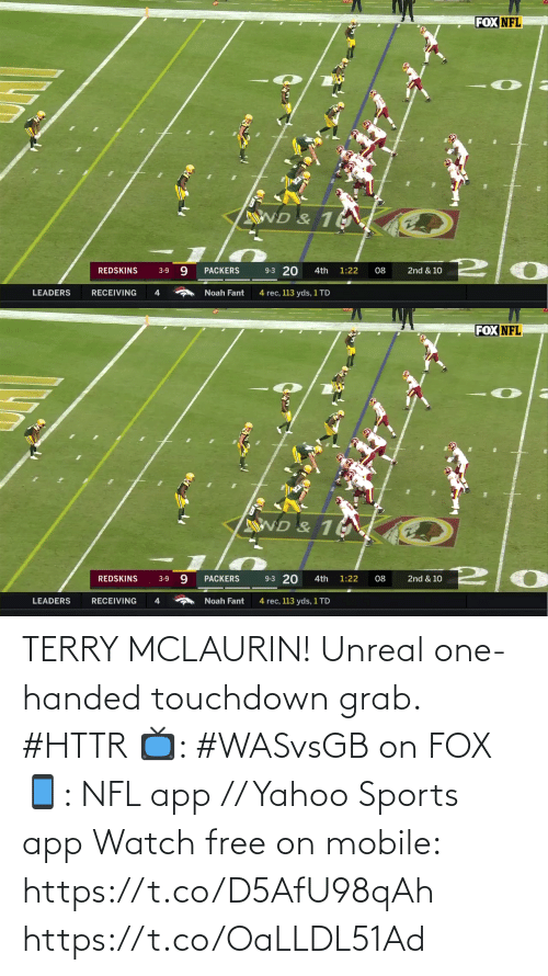 Noah: FOX NFL  ND & 10  9-3 20  9.  REDSKINS  PACKERS  08  2nd & 10  3-9  4th  1:22  LEADERS  RECEIVING  Noah Fant  4  4 rec, 113 yds, 1 TD   FOX NFL  ND & 1  9-3 20  9.  PACKERS  1:22  2nd & 10  REDSKINS  4th  08  3-9  RECEIVING  LEADERS  4  Noah Fant  4 rec, 113 yds, 1 TD TERRY MCLAURIN!  Unreal one-handed touchdown grab. #HTTR  📺: #WASvsGB on FOX 📱: NFL app // Yahoo Sports app Watch free on mobile: https://t.co/D5AfU98qAh https://t.co/OaLLDL51Ad