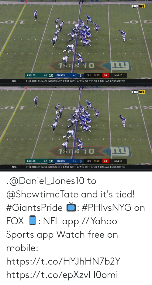 daniel: FOX NFL  ny  1ST & 10  8-7 10  3  GIANTS  EAGLES  3rd  9:50  04  1st & 10  4-11  PHILADELPHIA CLINCHES NFC EAST WITH A WIN OR TIE OR A DALLAS LOSS OR TIE  NFL   FOX NFL  nu  1ST & 10  8-7 10 GIANTS  4-11 3  EAGLES  3rd  9:50  04  1st & 10  PHILADELPHIA CLINCHES NFC EAST WITH A WIN OR TIE OR A DALLAS LOSS OR TIE  NFL .@Daniel_Jones10 to @ShowtimeTate and it's tied! #GiantsPride  📺: #PHIvsNYG on FOX 📱: NFL app // Yahoo Sports app Watch free on mobile: https://t.co/HYJhHN7b2Y https://t.co/epXzvH0omi