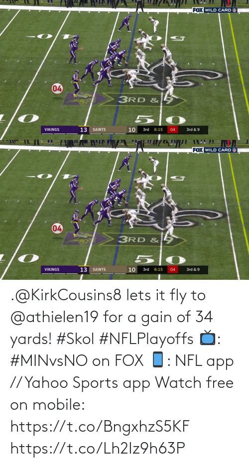 let's: FOX WILD CARD  04  3RD &  13  10  VIKINGS  SAINTS  3rd  6:15  04  3rd & 9  7   FOX WILD CARD  04  3RD & 9  VIKINGS  13  10  3rd & 9  SAINTS  3rd  6:15  04 .@KirkCousins8 lets it fly to @athielen19 for a gain of 34 yards! #Skol #NFLPlayoffs  📺: #MINvsNO on FOX 📱: NFL app // Yahoo Sports app Watch free on mobile: https://t.co/BngxhzS5KF https://t.co/Lh2Iz9h63P
