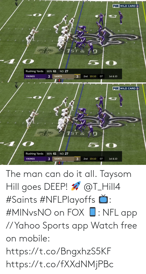 New Orleans Saints: FOX WILD CARD  22  1ST & 4 0  MIN 61  NO 27  Rushing Yards  3.  VIKINGS  SAINTS  2nd 10:10  07  1st & 10   FOX WILD CARD  22  1ST & O  NO 27  MIN 61  Rushing Yards  2nd 10:10  VIKINGS  SAINTS  07  1st & 10 The man can do it all.  Taysom Hill goes DEEP! 🚀 @T_Hill4 #Saints #NFLPlayoffs  📺: #MINvsNO on FOX 📱: NFL app // Yahoo Sports app Watch free on mobile: https://t.co/BngxhzS5KF https://t.co/fXXdNMjPBc