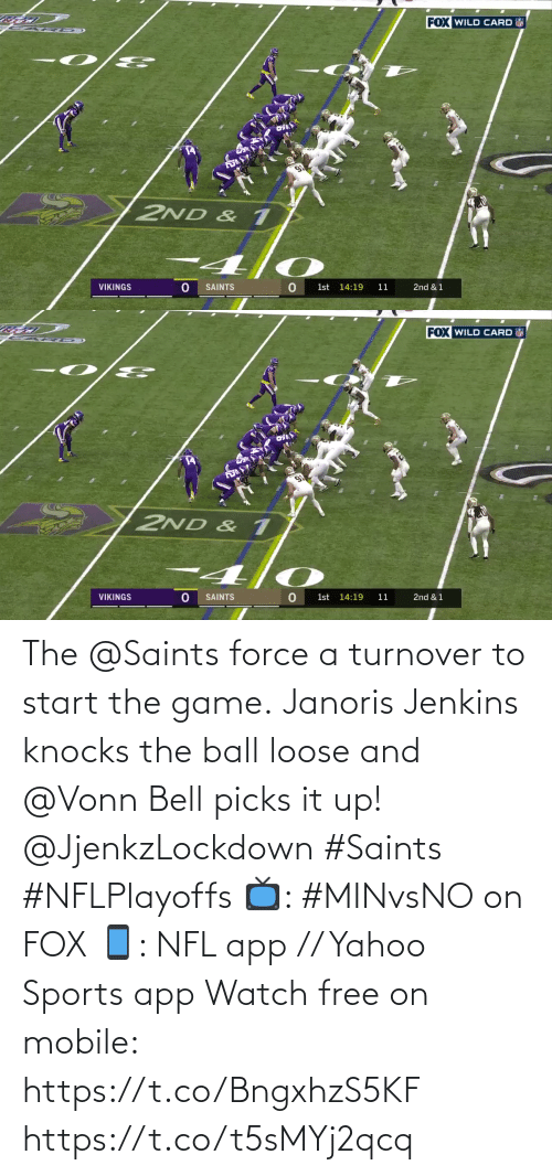 bell: FOX WILD CARD  2ND & 1  VIKINGS  SAINTS  1st 14:19  11  2nd & 1   FOX WILD CARD  2ND & 1  VIKINGS  SAINTS  1st 14:19  11  2nd & 1 The @Saints force a turnover to start the game.  Janoris Jenkins knocks the ball loose and @Vonn Bell picks it up! @JjenkzLockdown #Saints #NFLPlayoffs  📺: #MINvsNO on FOX 📱: NFL app // Yahoo Sports app Watch free on mobile: https://t.co/BngxhzS5KF https://t.co/t5sMYj2qcq
