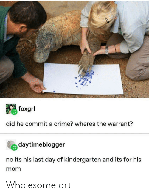 Wholesome: foxgrl  did he commit a crime? wheres the warrant?  daytimeblogger  no its his last day of kindergarten and its for his  mom Wholesome art