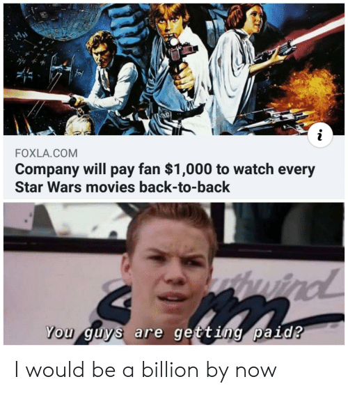 billion: FOXLA.COM  Company will pay fan $1,000 to watch every  Star Wars movies back-to-back  thuird  wind  You guys are getting paid? I would be a billion by now