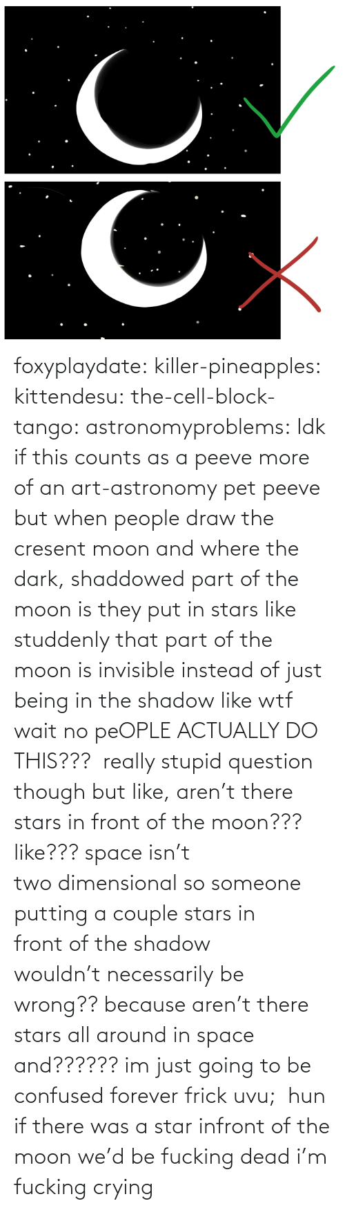 Moon: foxyplaydate:  killer-pineapples:  kittendesu:  the-cell-block-tango:  astronomyproblems:  Idk if this counts as a peeve more of an art-astronomy pet peeve but when people draw the cresent moon and where the dark, shaddowed part of the moon is they put in stars like studdenly that part of the moon is invisible instead of just being in the shadow like wtf  wait no peOPLE ACTUALLY DO THIS???   really stupid question though but like, aren't there stars in front of the moon??? like??? space isn't two dimensional so someone putting a couple stars in front of the shadow wouldn't necessarily be wrong?? because aren't there stars all around in space and?????? im just going to be confused forever frick uvu;   hun if there was a star infront of the moon we'd be fucking dead  i'm fucking crying