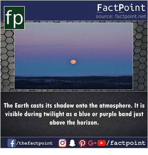 Memes, Blue, and Earth: fp  FactPoint  source: factpoint.net  The Earth casts its shadow onto the atmosphere. It is  visible during twilight as a blue or purple band just  above the horizon.