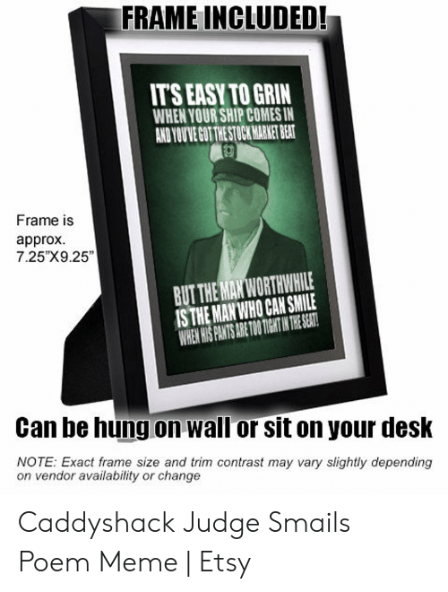 "Judge Smails: FRAME INCLUDED!  IT'S EASY TO GRIN  WHEN YOUR SHIP COMES IN  AND YOU'VE GOT THE STOCK MARKET BEAT  Frame is  approx  7.25""X9.25""  BUT THE MAN WORTHWHILE  IS THE MAN WHO CAN SMILE  WHEN HIS PANTS ARE TOO TIGHT IN THE SEAT!  Can be hung on wall or sit on your desk  NOTE: Exact frame size and trim contrast may vary slightly depending  on vendor availability or change Caddyshack Judge Smails Poem Meme 