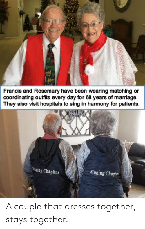 Marriage, Singing, and Dresses: Francis and Rosemary have been wearing matching or  coordinating outfits every day for 68 years of marriage.  They also visit hospitals to sing in harmony for patients  Singing Chaplins  Singing Chapli A couple that dresses together, stays together!