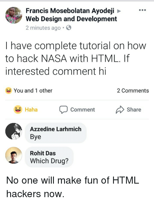 Nasa, How To, and Hackers: Francis Mosebolatan Ayodeji  Web Design and Development  2 minutes ago.  I have complete tutorial on how  to hack NASA with HTML. If  interested comment hi  You and 1 other  2 Comments  Share  ha Comment  Azzedine Larhmich  Bye  Rohit Das  Which Drug? No one will make fun of HTML hackers now.