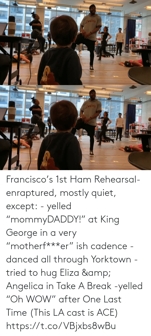 "Francisco: Francisco's 1st Ham Rehearsal-enraptured, mostly quiet, except:  - yelled ""mommyDADDY!"" at King George in a very ""motherf***er"" ish cadence  -danced all through Yorktown  -tried to hug Eliza & Angelica in Take A Break  -yelled ""Oh WOW"" after One Last Time  (This LA cast is ACE) https://t.co/VBjxbs8wBu"