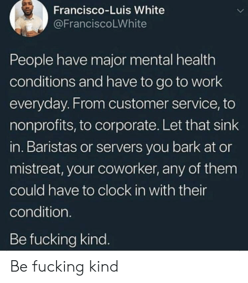 Clock, Fucking, and Work: Francisco-Luis White  @FranciscoLWhite  People have major mental health  conditions and have to go to work  everyday. From customer service, to  nonprofits, to corporate. Let that sink  in. Baristas or servers you bark at or  mistreat, your coworker, any of them  could have to clock in with their  condition.  Be fucking kind. Be fucking kind