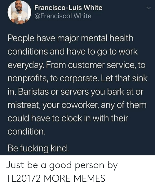 Clock, Dank, and Fucking: Francisco-Luis White  @FranciscoLWhite  People have major mental health  conditions and have to go to work  everyday. From customer service, to  nonprofits, to corporate. Let that sink  in. Baristas or servers you bark at or  mistreat, your coworker, any of them  could have to clock in with their  condition.  Be fucking kind. Just be a good person by TL20172 MORE MEMES